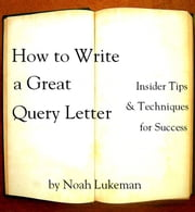 How to Write a Great Query Letter - Insider Tips and Techniques for Success ebook by Noah Lukeman