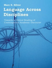 Language Across Disciplines: Towards a Critical Reading of Contemporary Academic Discourse ebook by Silver, Marc, S.