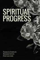 Spiritual Progress ebook by Francois Fenelon, Madame Guyon, Pere Lacombe