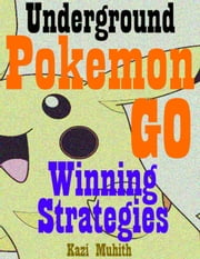 Pokemon Go: Pokemon Go: The Underground Winning Strategies: How to Conquer Pokemon Go with Screenshots and Video Walkthrough of Real Gameplay! ebook by Kazi Muhith