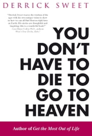 You Don't Have to Die to Go to Heaven ebook by Derrick Sweet