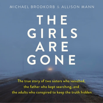 Girls Are Gone, The - The True Story of Two Sisters Who Vanished, the Father Who Kept Searching, and the Adults Who Conspired to Keep the Truth Hidden audiobook by Michael Brodkorb,Allison Mann