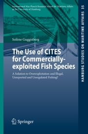 The Use of CITES for Commercially-exploited Fish Species - A Solution to Overexploitation and Illegal, Unreported and Unregulated Fishing? ebook by Solène Guggisberg