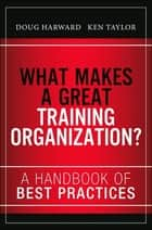 What Makes a Great Training Organization? - A Handbook of Best Practices ebook by Doug Harward, Russ Hall, Ken Taylor
