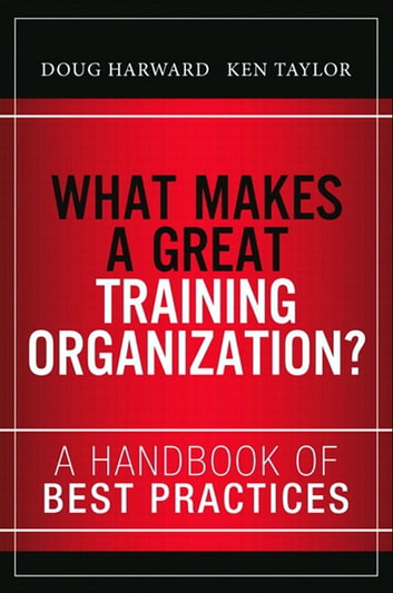 What Makes a Great Training Organization? - A Handbook of Best Practices ebook by Doug Harward,Russ Hall,Ken Taylor