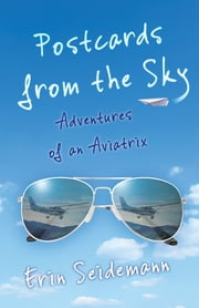 Postcards from the Sky - Adventures of an Aviatrix ebook by Erin Seidemann