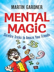 Mental Magic - Surefire Tricks to Amaze Your Friends ebook by Martin Gardner,Jeff Sinclair