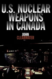 U.S. Nuclear Weapons in Canada ebook by John Clearwater