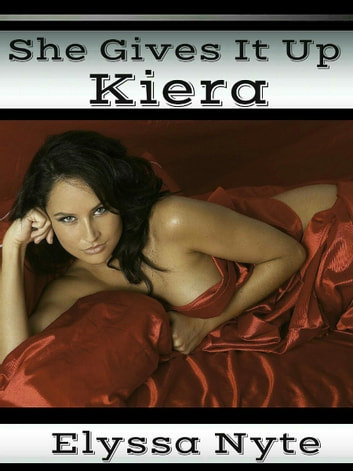 She Gives It Up: Kiera ebook by Elyssa Nyte
