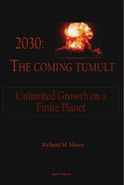 2030: The Coming Tumult - Unlimited Growth on a Finite Planet ebook by Richard Mosey