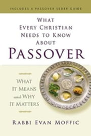 What Every Christian Needs to Know about Passover - What It Means and Why It Matters ebook by Rabbi Evan Moffic