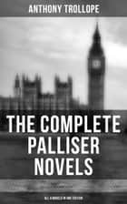 THE COMPLETE PALLISER NOVELS (All 6 Novels in One Edition) - Can You Forgive Her?, Phineas Finn, The Eustace Diamonds, Phineas Redux, The Prime Minister & The Duke's Children ebook by Anthony Trollope