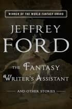 The Fantasy Writer's Assistant - And Other Stories ebook by Jeffrey Ford, Michael Swanwick