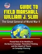 Guide to Field Marshall William J. Slim: The Great General of World War II, Pivotal Role of Air Mobility in the Burma Campaign, Theoretical Thinking and the Impact of Theory on Campaign Planning ebook by Progressive Management