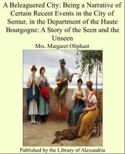A Beleaguered City: Being a Narrative of Certain Recent Events in the City of Semur, in the Department of the Haute Bourgogne: A Story of the Seen and the Unseen ebook by Margaret Oliphant Wilson Oliphant