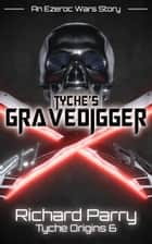 Tyche's Gravedigger - A Space Opera Adventure Science Fiction Origin Story ebook by Richard Parry