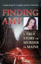 Finding Amy - A True Story of Murder in Maine ebook by Joseph K. Loughlin, Kate Clark Flora