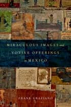 Miraculous Images and Votive Offerings in Mexico ebook by Frank Graziano