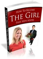 How To Become The Girl That Men Adore ebook by Anonymous