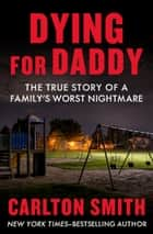 Dying for Daddy - The True Story of a Family's Worst Nightmare ebook by Carlton Smith