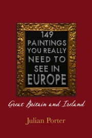 149 Paintings You Really Should See in Europe — Great Britain and Ireland ebook by Julian Porter