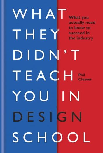 What They Didn't Teach You in Design School - What you actually need to know to make a success in the industry ebook by Phil Cleaver