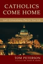 Catholics Come Home - God's Extraordinary Plan for Your Life ebook by Tom Peterson, Scott Hahn
