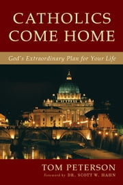 Catholics Come Home - God's Extraordinary Plan for Your Life ebook by Tom Peterson,Scott Hahn