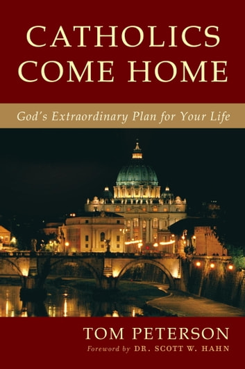 Catholics Come Home - God's Extraordinary Plan for Your Life eBook by Tom Peterson