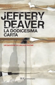 La dodicesima carta - La sesta indagine di Lincoln Rhyme #6 ebook by Jeffery Deaver