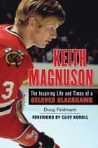 Keith Magnuson - The Inspiring Life and Times of a Beloved Blackhawk ebook by Doug Feldmann, Cliff Koroll