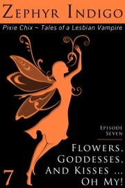 Flowers, Goddesses, and Kisses … Oh My! - Episode 7 ebook by Zephyr Indigo