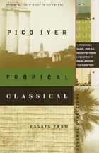 Tropical Classical ebook by Pico Iyer