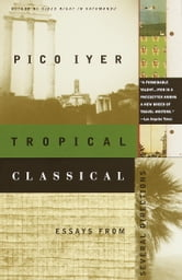 Tropical Classical - Essays from Several Directions ebook by Pico Iyer