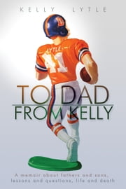 To Dad, From Kelly ebook by Kelly Lytle,Norm Friedman,James Brunner,T. L. Champion