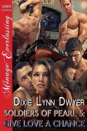 Soldiers of Pearl 5: Give Love a Chance ebook by Dixie Lynn Dwyer