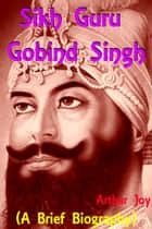 Sikh Guru Gobind Singh (A Brief Biography) ebook by Arthar Joy