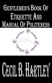 Gentlemen's Book of Etiquette and Manual of Politeness ebook by Cecil B. Hartley