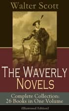 The Waverly Novels - Complete Collection: 26 Books in One Volume (Illustrated Edition) - Rob Roy, Ivanhoe, The Pirate, Waverly, Old Mortality, The Guy Mannering, The Antiquary, The Heart of Midlothian, The Betrothed, The Talisman, Black Dwarf... ebook by Walter Scott