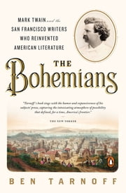 The Bohemians - Mark Twain and the San Francisco Writers Who Reinvented American Literature ebook by Ben Tarnoff