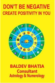 DON'T BE NEGATIVE - CREATE POSITIVITY IN YOU ebook by BALDEV BHATIA