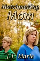 Matchmaking Mom ebook by J.T. Marie