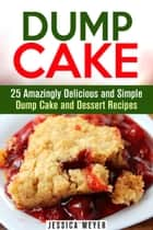 Dump Cake: 25 Amazingly Delicious and Simple Dump Cake and Dessert Recipes - Dump Dinner Recipes ebook by Jessica Meyer