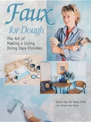 Faux for Dough: The Art of Making a Living Doing Faux Finishes ebook by Van De Veere Pratt, Teresa