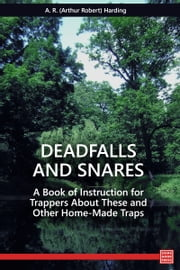 Deadfalls and Snares - A Book of Instruction for Trappers About These and Other Home-Made Traps ebook by A. R. Harding
