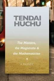 The Maestro, the Magistrate & the Mathematician - A Novel ebook by Tendai Huchu