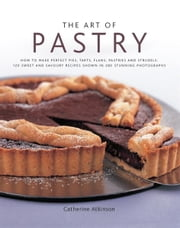 The Art of Pastry: 120 Sweet and Savoury Recipes Shown in 280 Stunning Photographs ebook by Catherine Atkinson