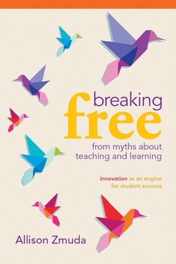 Breaking Free from Myths About Teaching and Learning - Innovation as an Engine for Student Success ebook by Allison Zmuda