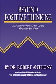 Beyond Positive Thinking: A No-Nonsense Formula for Getting the Results You Want - A No-Nonsense Formula for Getting the Results You Want ebook by Robert Anthony,Joe Vitale