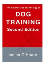The Science and Technology of Dog Training, 2nd Edition ebook by James O'Heare